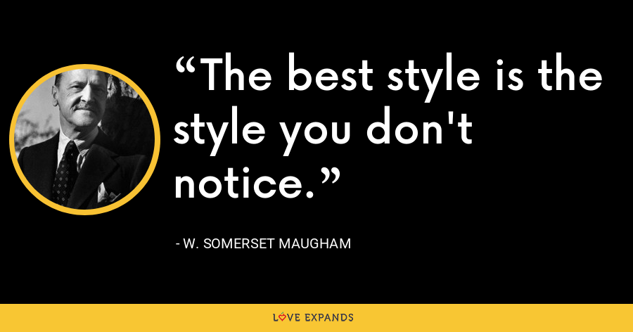 The best style is the style you don't notice. - W. Somerset Maugham