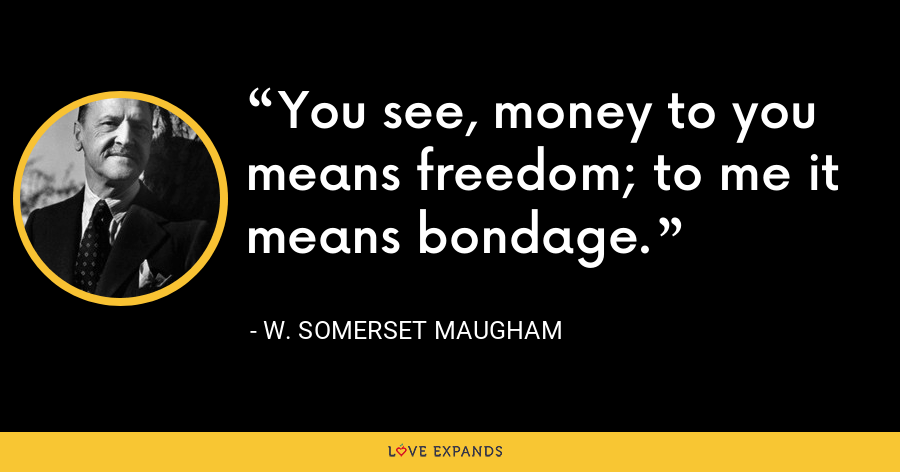 You see, money to you means freedom; to me it means bondage. - W. Somerset Maugham