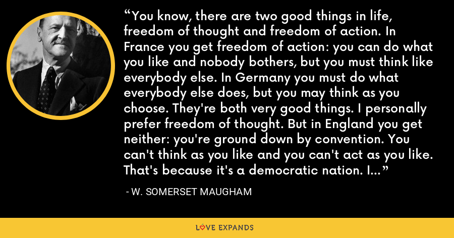 You know, there are two good things in life, freedom of thought and freedom of action. In France you get freedom of action: you can do what you like and nobody bothers, but you must think like everybody else. In Germany you must do what everybody else does, but you may think as you choose. They're both very good things. I personally prefer freedom of thought. But in England you get neither: you're ground down by convention. You can't think as you like and you can't act as you like. That's because it's a democratic nation. I expect America's worse. - W. Somerset Maugham