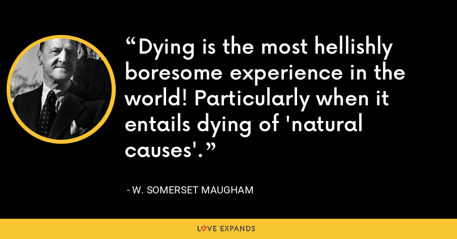 Dying is the most hellishly boresome experience in the world! Particularly when it entails dying of 'natural causes'. - W. Somerset Maugham