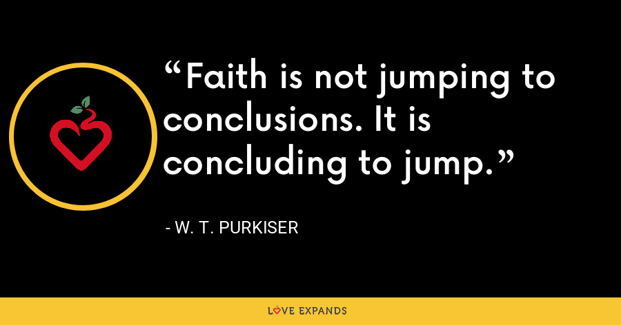 Faith is not jumping to conclusions. It is concluding to jump. - W. T. Purkiser