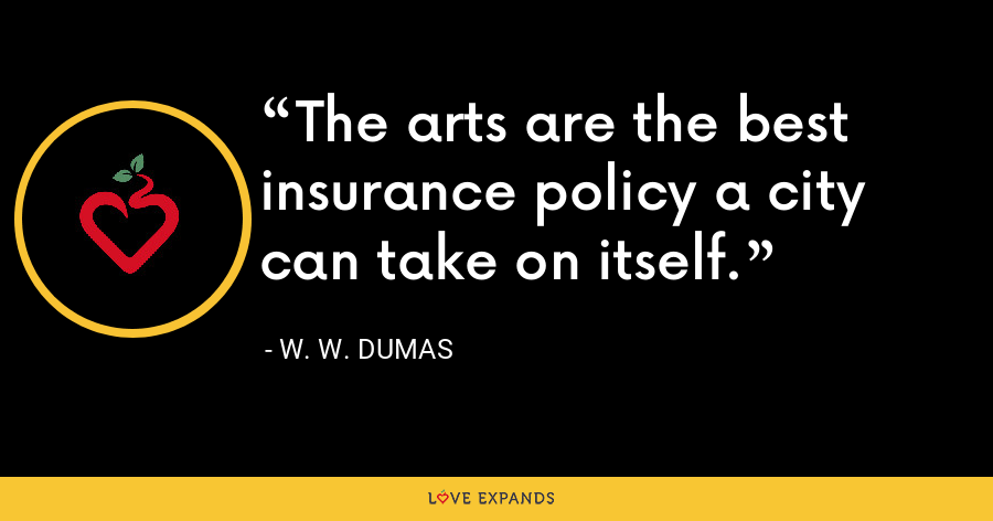 The arts are the best insurance policy a city can take on itself. - W. W. Dumas