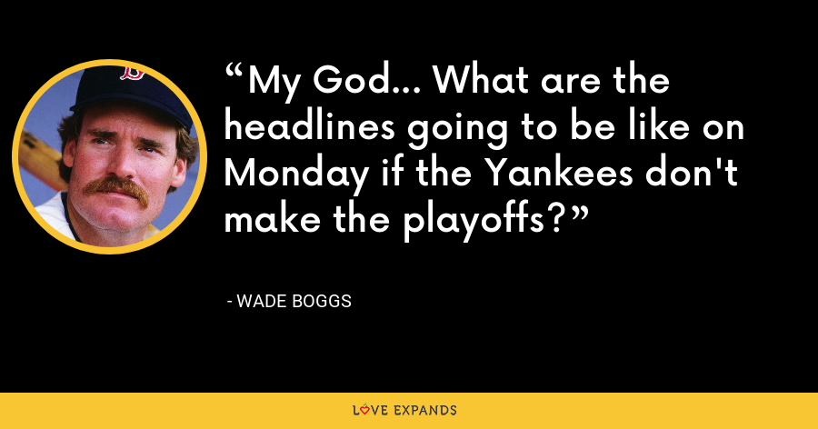 My God... What are the headlines going to be like on Monday if the Yankees don't make the playoffs? - Wade Boggs