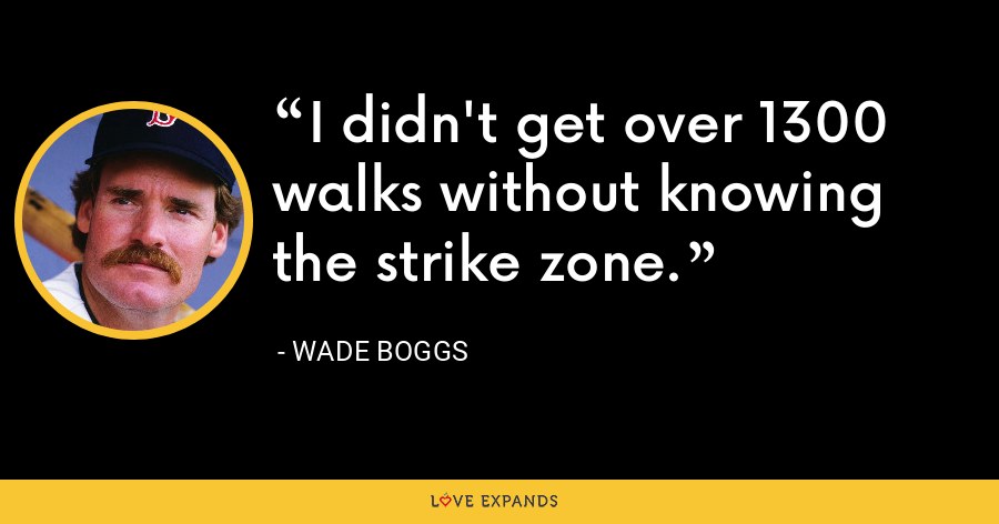 I didn't get over 1300 walks without knowing the strike zone. - Wade Boggs