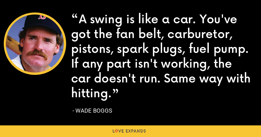 A swing is like a car. You've got the fan belt, carburetor, pistons, spark plugs, fuel pump. If any part isn't working, the car doesn't run. Same way with hitting. - Wade Boggs