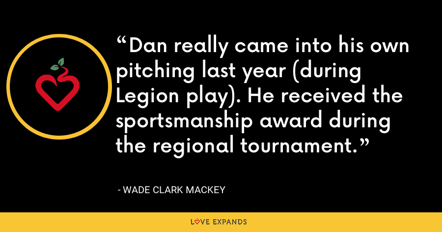 Dan really came into his own pitching last year (during Legion play). He received the sportsmanship award during the regional tournament. - Wade Clark Mackey