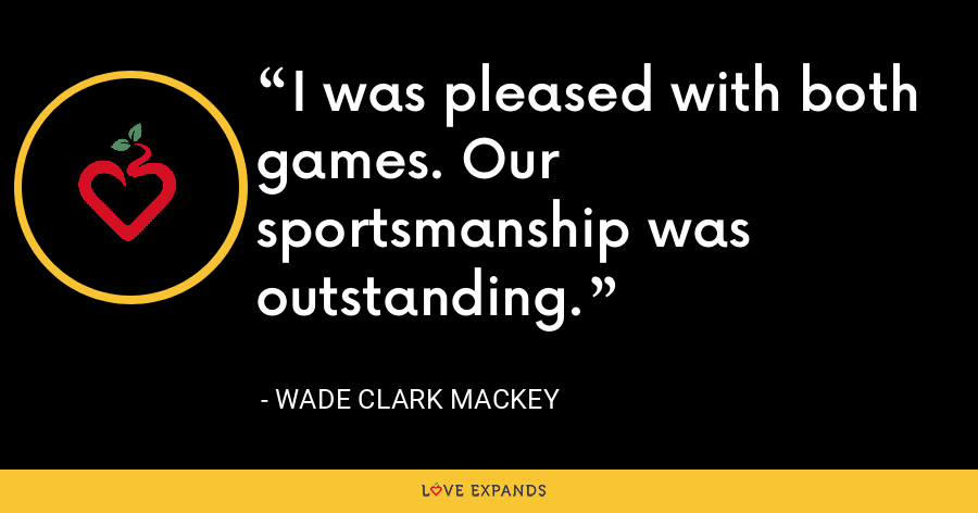 I was pleased with both games. Our sportsmanship was outstanding. - Wade Clark Mackey