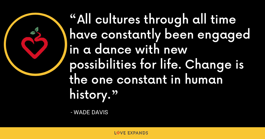 All cultures through all time have constantly been engaged in a dance with new possibilities for life. Change is the one constant in human history. - Wade Davis
