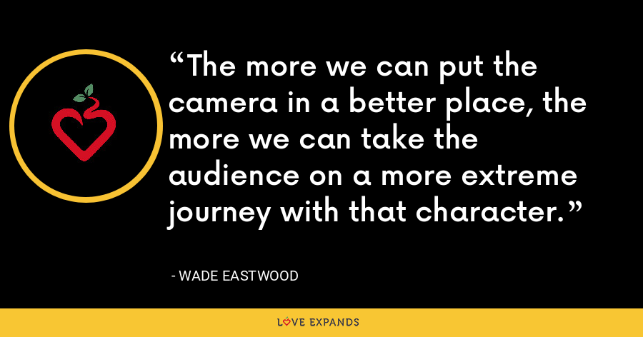 The more we can put the camera in a better place, the more we can take the audience on a more extreme journey with that character. - Wade Eastwood