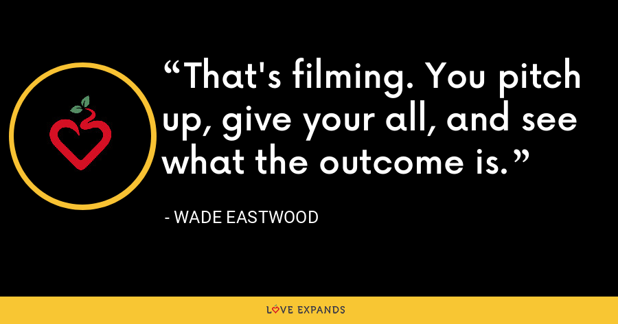 That's filming. You pitch up, give your all, and see what the outcome is. - Wade Eastwood