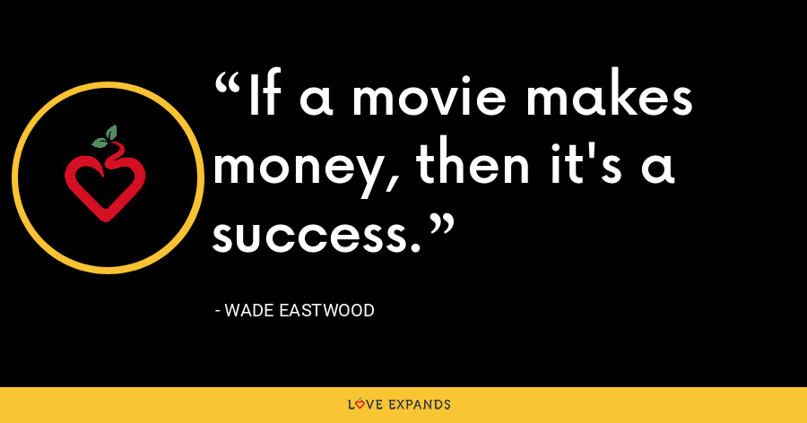 If a movie makes money, then it's a success. - Wade Eastwood