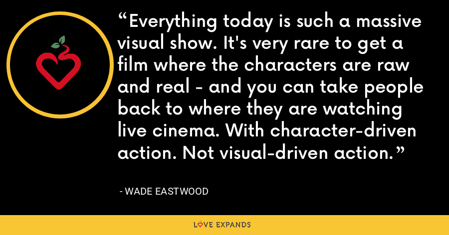 Everything today is such a massive visual show. It's very rare to get a film where the characters are raw and real - and you can take people back to where they are watching live cinema. With character-driven action. Not visual-driven action. - Wade Eastwood