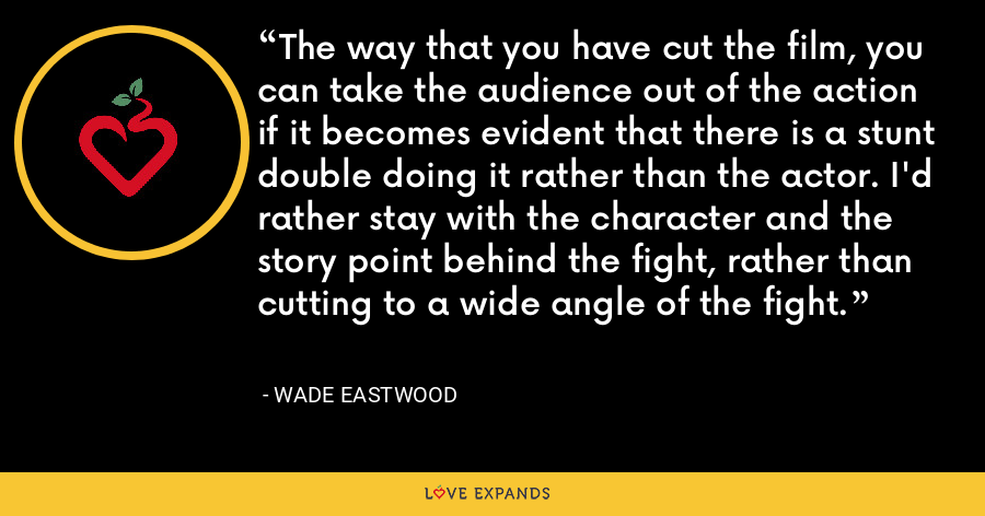 The way that you have cut the film, you can take the audience out of the action if it becomes evident that there is a stunt double doing it rather than the actor. I'd rather stay with the character and the story point behind the fight, rather than cutting to a wide angle of the fight. - Wade Eastwood