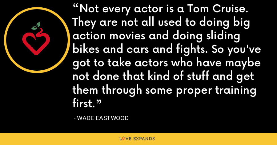 Not every actor is a Tom Cruise. They are not all used to doing big action movies and doing sliding bikes and cars and fights. So you've got to take actors who have maybe not done that kind of stuff and get them through some proper training first. - Wade Eastwood