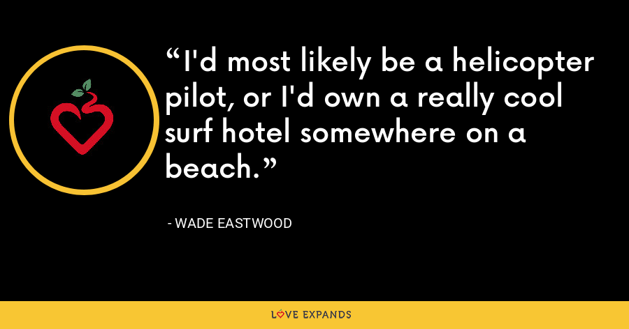 I'd most likely be a helicopter pilot, or I'd own a really cool surf hotel somewhere on a beach. - Wade Eastwood