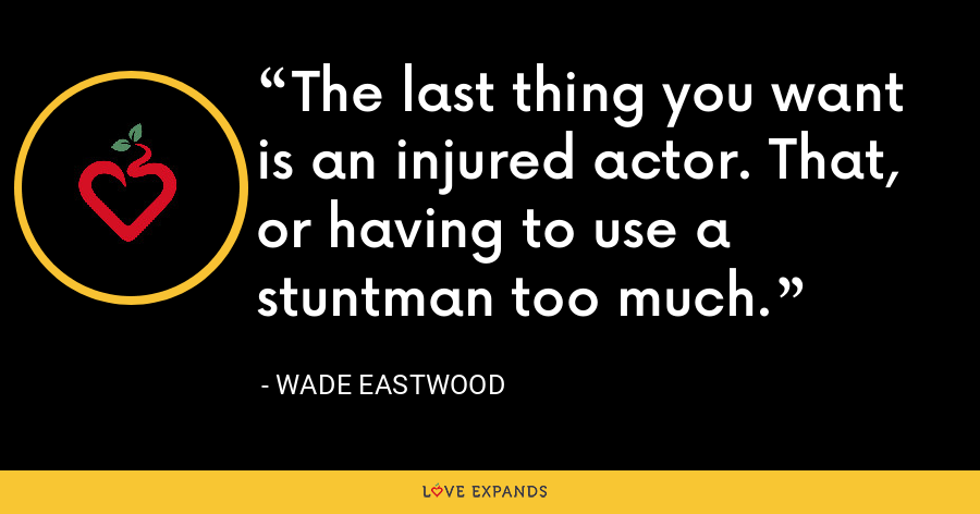 The last thing you want is an injured actor. That, or having to use a stuntman too much. - Wade Eastwood