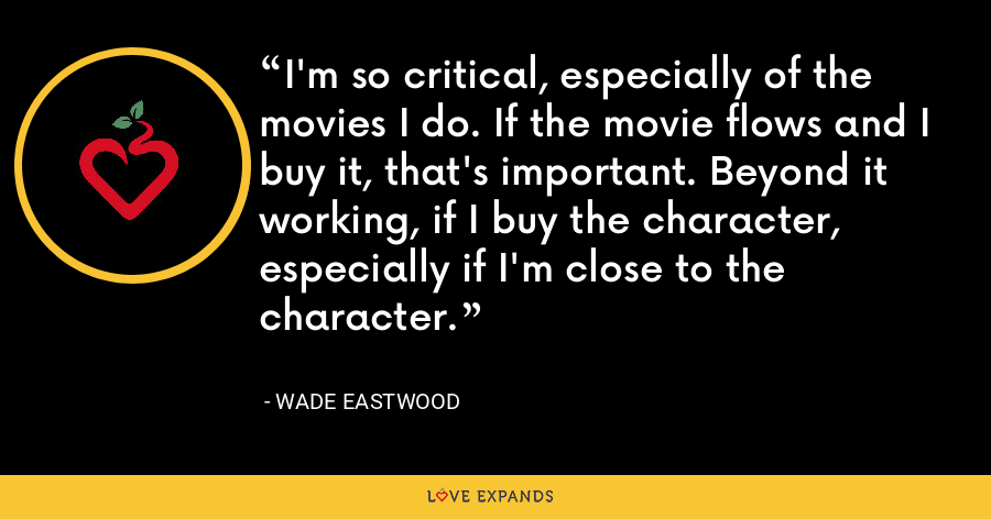 I'm so critical, especially of the movies I do. If the movie flows and I buy it, that's important. Beyond it working, if I buy the character, especially if I'm close to the character. - Wade Eastwood
