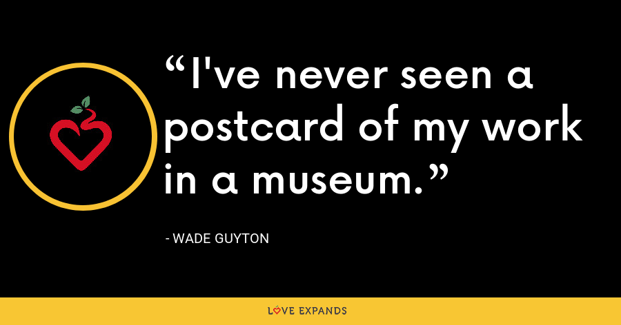 I've never seen a postcard of my work in a museum. - Wade Guyton