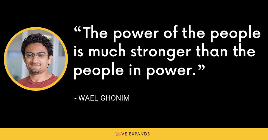 The power of the people is much stronger than the people in power. - Wael Ghonim