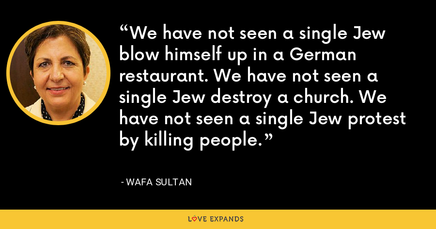 We have not seen a single Jew blow himself up in a German restaurant. We have not seen a single Jew destroy a church. We have not seen a single Jew protest by killing people. - Wafa Sultan