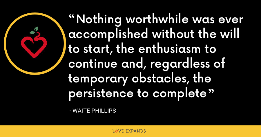 Nothing worthwhile was ever accomplished without the will to start, the enthusiasm to continue and, regardless of temporary obstacles, the persistence to complete - Waite Phillips