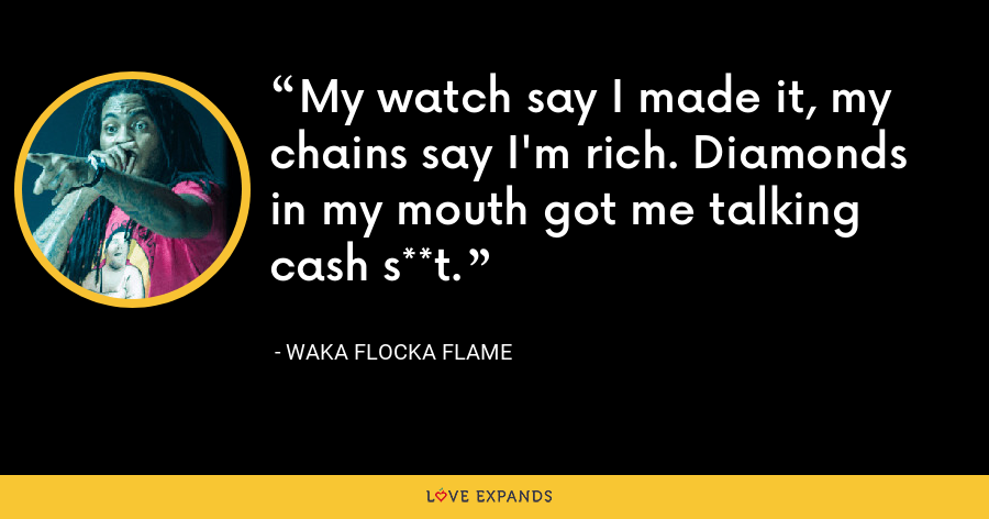 My watch say I made it, my chains say I'm rich. Diamonds in my mouth got me talking cash s**t. - Waka Flocka Flame