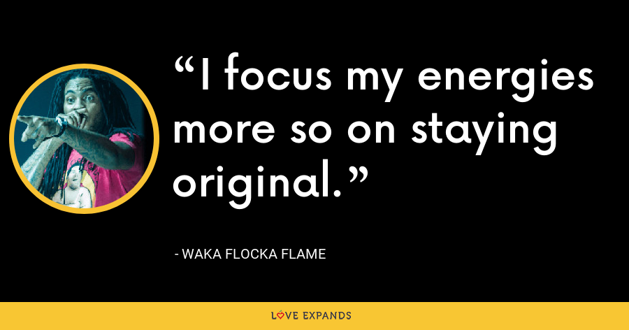 I focus my energies more so on staying original. - Waka Flocka Flame