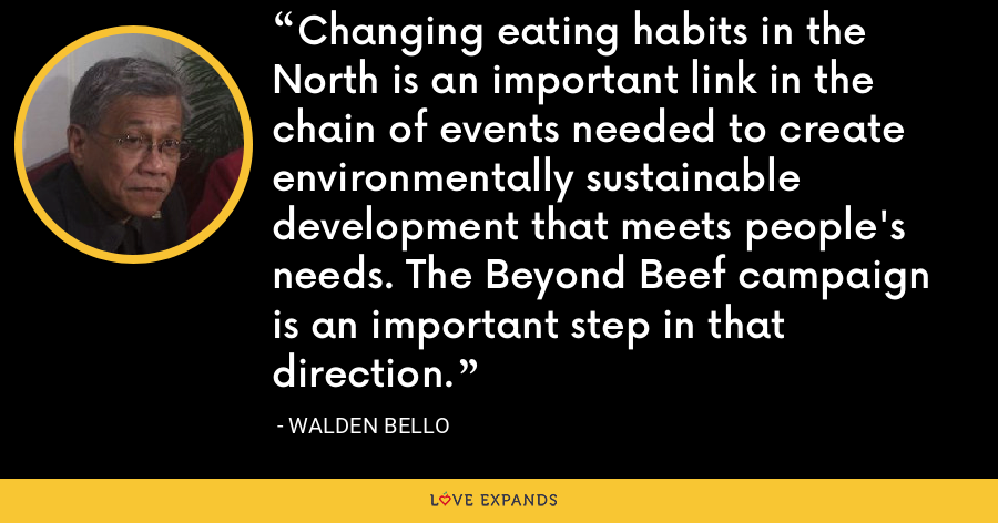 Changing eating habits in the North is an important link in the chain of events needed to create environmentally sustainable development that meets people's needs. The Beyond Beef campaign is an important step in that direction. - Walden Bello