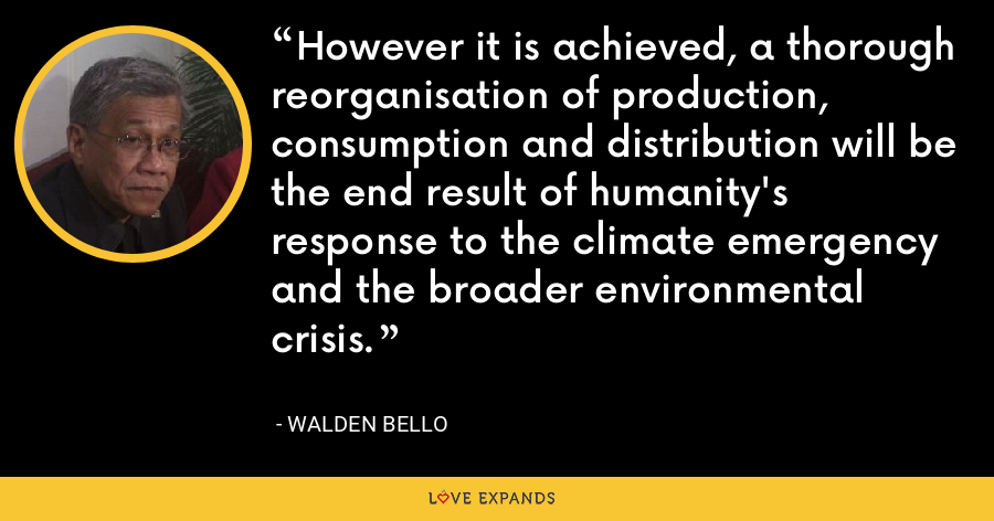 However it is achieved, a thorough reorganisation of production, consumption and distribution will be the end result of humanity's response to the climate emergency and the broader environmental crisis. - Walden Bello