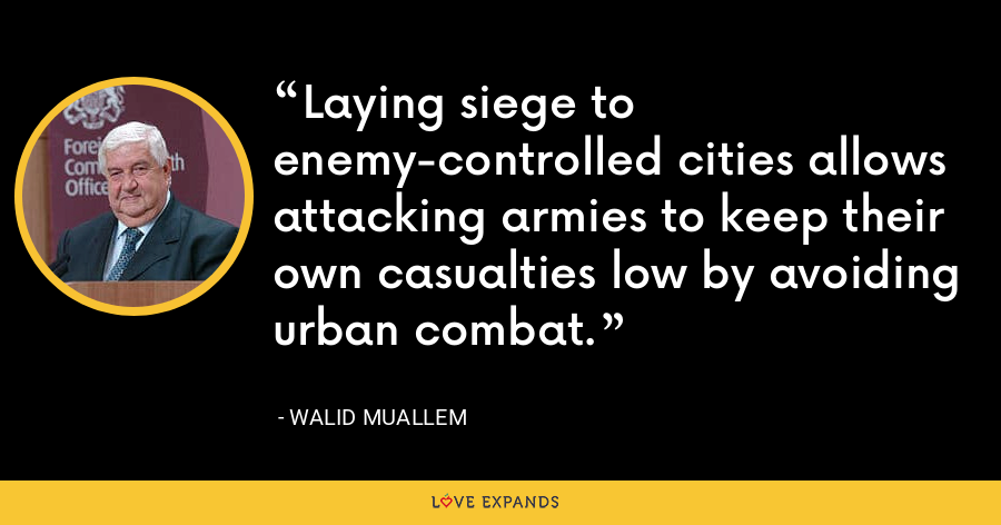 Laying siege to enemy-controlled cities allows attacking armies to keep their own casualties low by avoiding urban combat. - Walid Muallem
