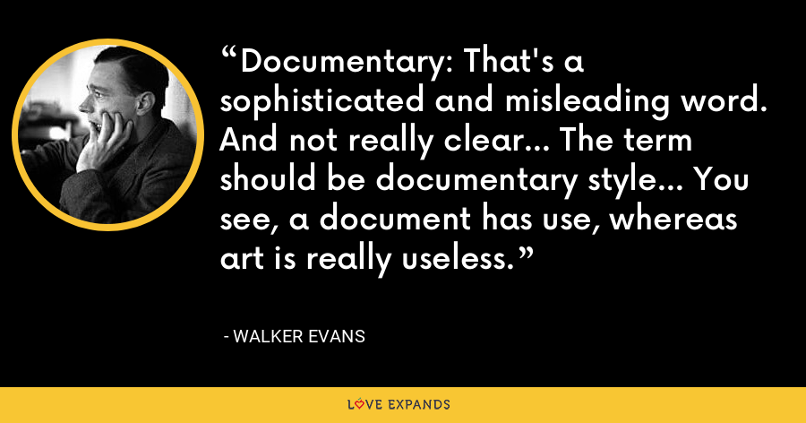 Documentary: That's a sophisticated and misleading word. And not really clear… The term should be documentary style… You see, a document has use, whereas art is really useless. - Walker Evans