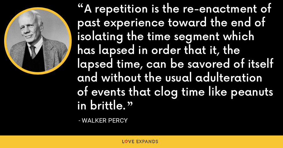 A repetition is the re-enactment of past experience toward the end of isolating the time segment which has lapsed in order that it, the lapsed time, can be savored of itself and without the usual adulteration of events that clog time like peanuts in brittle. - Walker Percy