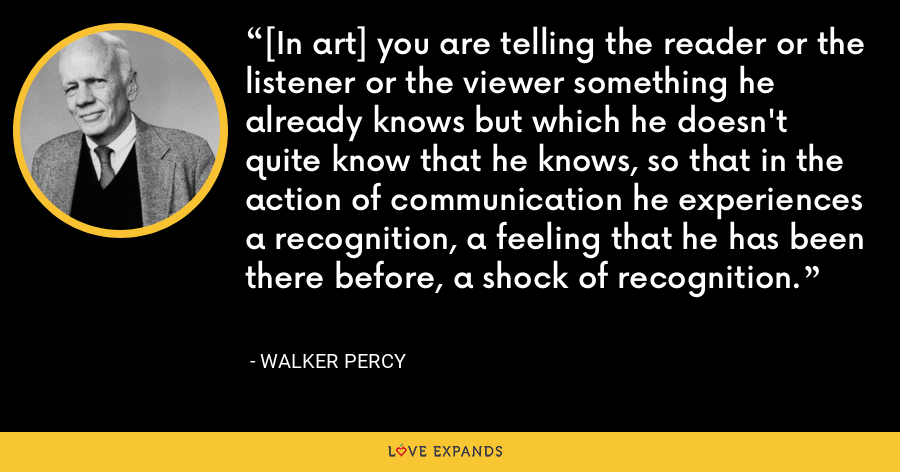 [In art] you are telling the reader or the listener or the viewer something he already knows but which he doesn't quite know that he knows, so that in the action of communication he experiences a recognition, a feeling that he has been there before, a shock of recognition. - Walker Percy