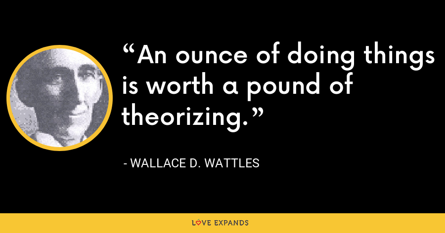 An ounce of doing things is worth a pound of theorizing. - Wallace D. Wattles