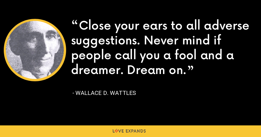 Close your ears to all adverse suggestions. Never mind if people call you a fool and a dreamer. Dream on. - Wallace D. Wattles