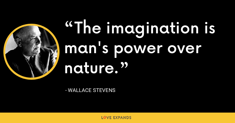 The imagination is man's power over nature. - Wallace Stevens