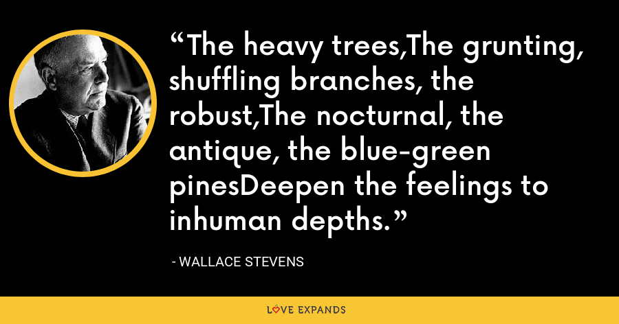 The heavy trees,The grunting, shuffling branches, the robust,The nocturnal, the antique, the blue-green pinesDeepen the feelings to inhuman depths. - Wallace Stevens