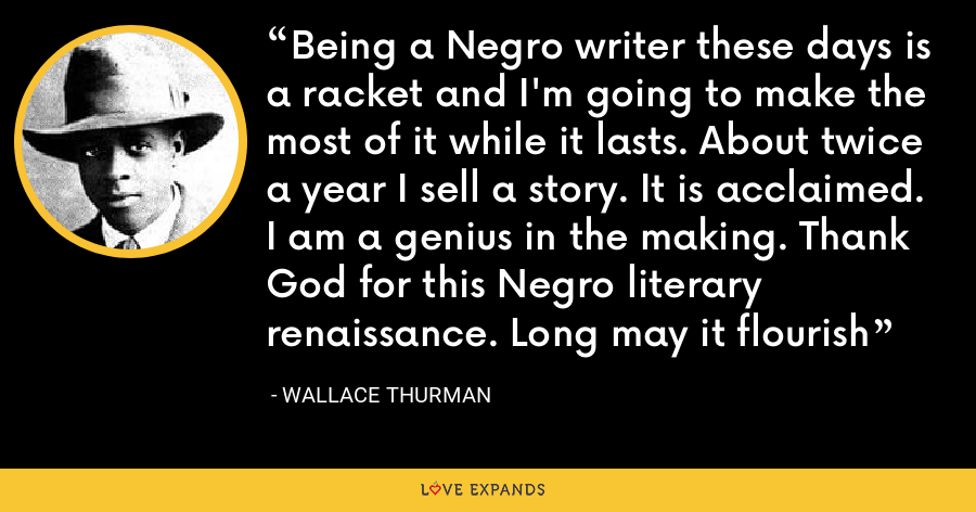 Being a Negro writer these days is a racket and I'm going to make the most of it while it lasts. About twice a year I sell a story. It is acclaimed. I am a genius in the making. Thank God for this Negro literary renaissance. Long may it flourish - Wallace Thurman