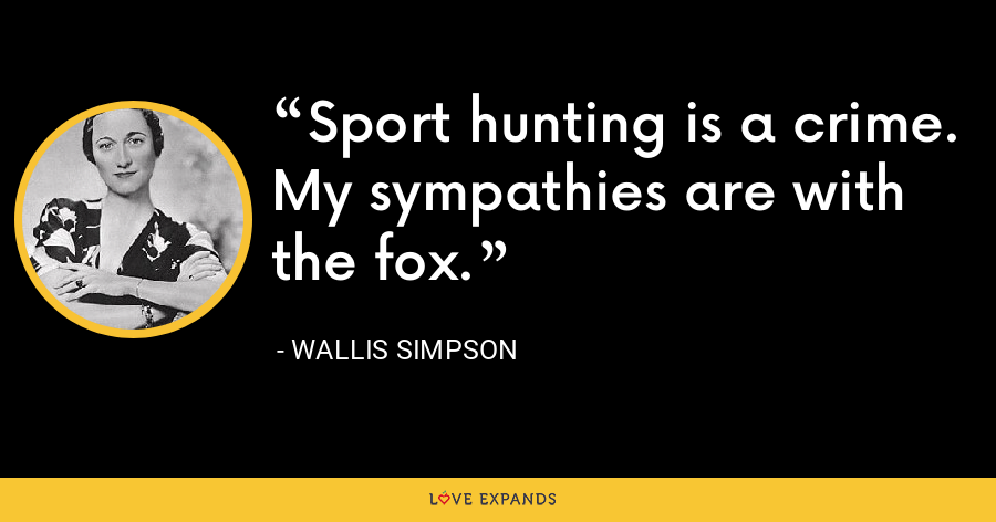 Sport hunting is a crime. My sympathies are with the fox. - Wallis Simpson