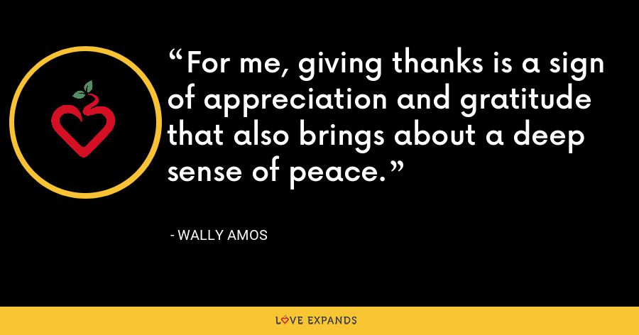 For me, giving thanks is a sign of appreciation and gratitude that also brings about a deep sense of peace. - Wally Amos