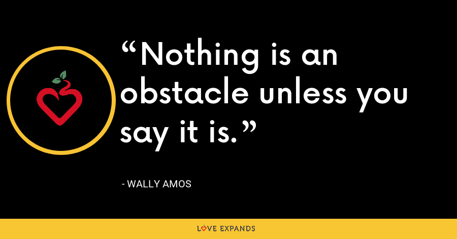 Nothing is an obstacle unless you say it is. - Wally Amos