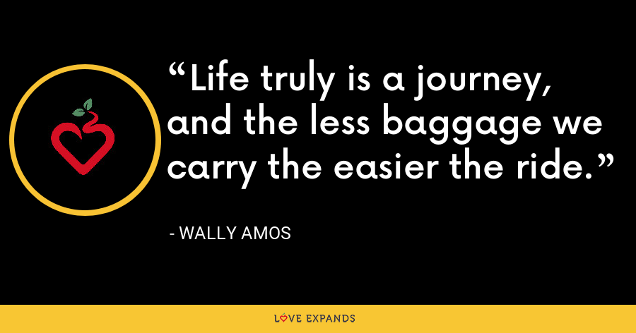 Life truly is a journey, and the less baggage we carry the easier the ride. - Wally Amos