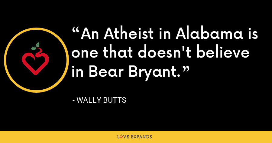 An Atheist in Alabama is one that doesn't believe in Bear Bryant. - Wally Butts