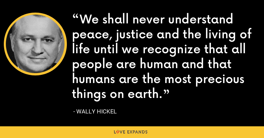 We shall never understand peace, justice and the living of life until we recognize that all people are human and that humans are the most precious things on earth. - Wally Hickel
