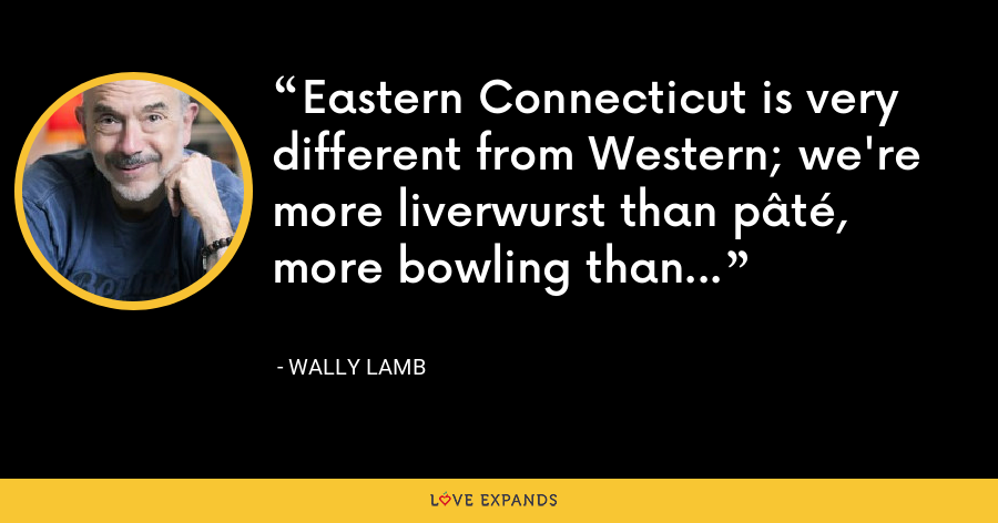 Eastern Connecticut is very different from Western; we're more liverwurst than pâté, more bowling than polo. - Wally Lamb