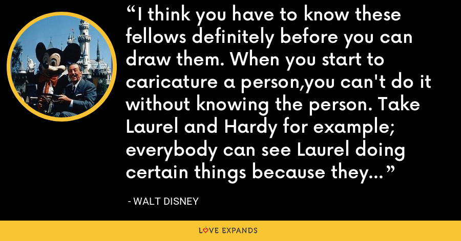 I think you have to know these fellows definitely before you can draw them. When you start to caricature a person,you can't do it without knowing the person. Take Laurel and Hardy for example; everybody can see Laurel doing certain things because they know Laurel. - Walt Disney