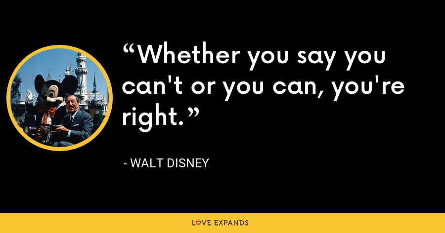 Whether you say you can't or you can, you're right. - Walt Disney