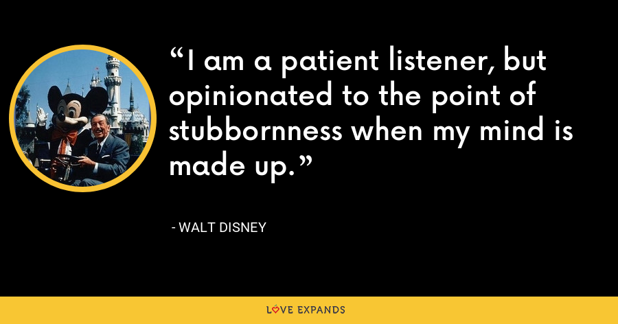 I am a patient listener, but opinionated to the point of stubbornness when my mind is made up. - Walt Disney