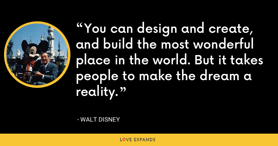 You can design and create, and build the most wonderful place in the world. But it takes people to make the dream a reality. - Walt Disney