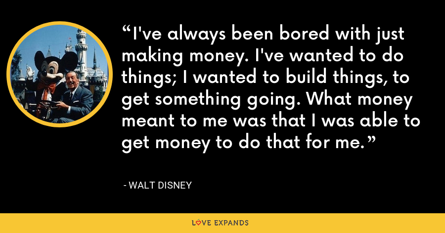 I've always been bored with just making money. I've wanted to do things; I wanted to build things, to get something going. What money meant to me was that I was able to get money to do that for me. - Walt Disney